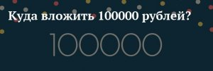 Куда инвестировать сто тысяч рублей?